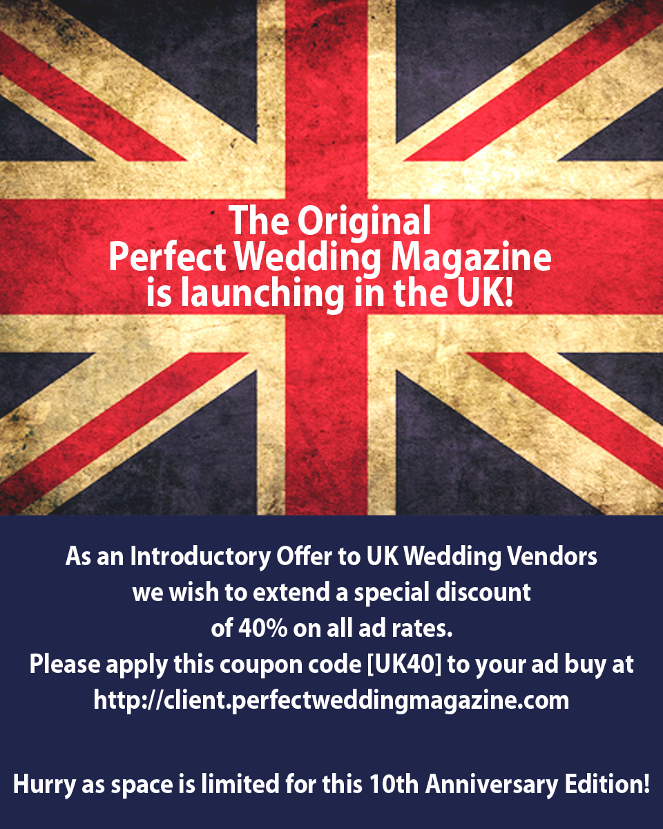 The Original Perfect Wedding Magazine is lunching in the UK!  As an Introductory Offer to UK Wedding Vendors we wish to extend a special discount of 40% on all ad rates. Please apply this coupon code [UK40] to your ad buy at https://client.perfectweddingmagazine.com  Hurry as space is limited for this 10th Anniversary Edition!